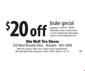 $20 off brake special. Regularly - $129.95 - 209.95. Brake pads or shoes, resurface drums or rotors, pack bearings, bleed, adjust, road test. Ceramic brake pads extra. With this coupon. Most cars. Please call for appointment. Not valid with other coupons or offers. Offer expires 1-31-17.