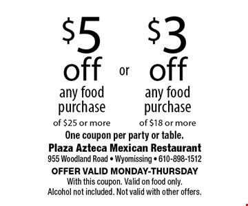 $5 off any food purchase of $25 or more. $3 off any food purchase of $18 or more. One coupon per party or table.. Offer valid Monday-Thursday With this coupon. Valid on food only. Alcohol not included. Not valid with other offers.