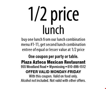 1/2 price lunch buy one lunch from our lunch combination menu #1-11, get second lunch combination entree of equal or lesser value at 1/2 price. One coupon per party or table.. Offer valid Monday-Friday With this coupon. Valid on food only. Alcohol not included. Not valid with other offers.