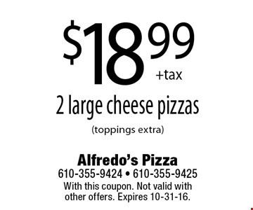 $18.99+tax 2 large cheese pizzas (toppings extra). With this coupon. Not valid with other offers. Expires 10-31-16.