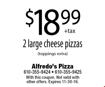 $18.99 +tax 2 large cheese pizzas(toppings extra). With this coupon. Not valid with other offers. Expires 11-30-16.