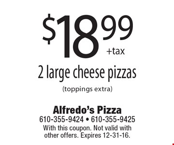 $18.99 +tax 2 large cheese pizzas (toppings extra). With this coupon. Not valid with other offers. Expires 12-31-16.