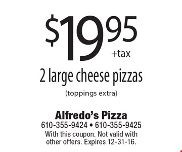 $19.95 +tax 2 large cheese pizzas (toppings extra). With this coupon. Not valid with other offers. Expires 12-31-16.