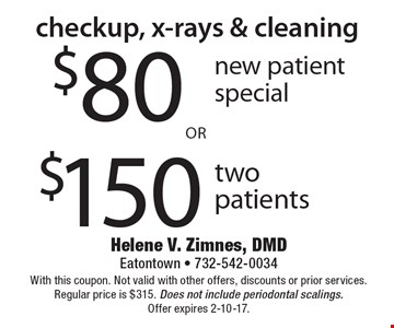 Checkup, x-rays & cleaning – $80 new patient special or $150 two patients. With this coupon. Not valid with other offers, discounts or prior services. Regular price is $315. Does not include periodontal scalings. Offer expires 2-10-17.