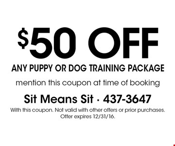 $50 off any puppy or dog training package. Mention this coupon at time of booking. With this coupon. Not valid with other offers or prior purchases. Offer expires 12/31/16.