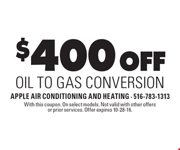 $400 Off Oil To Gas Conversion. With this coupon. On select models. Not valid with other offers or prior services. Offer expires 10-28-16.
