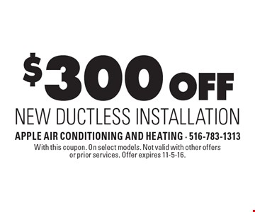 $300 Off New Ductless Installation. With this coupon. On select models. Not valid with other offers or prior services. Offer expires 11-5-16.