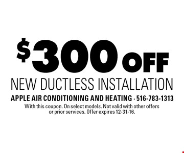 $300 Off New Ductless Installation. With this coupon. On select models. Not valid with other offers or prior services. Offer expires 12-31-16.