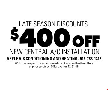 Late Season Discounts. $400 Off New Central A/C Installation. With this coupon. On select models. Not valid with other offers or prior services. Offer expires 12-31-16.
