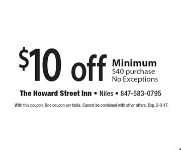 $10 off any purchase. Minimum $40 purchase. No Exceptions. With this coupon. One coupon per table. Cannot be combined with other offers. Exp.  2-3-17.