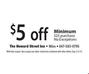 $5 off any purchase. Minimum $25 purchase. No Exceptions. With this coupon. One coupon per table. Cannot be combined with other offers. Exp. 2-3-17.