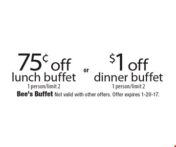 75¢ off$1 offlunch buffetdinner buffet1 person/limit 21 person/limit 2 . Bee's Buffet Not valid with other offers. Offer expires 1-20-17.