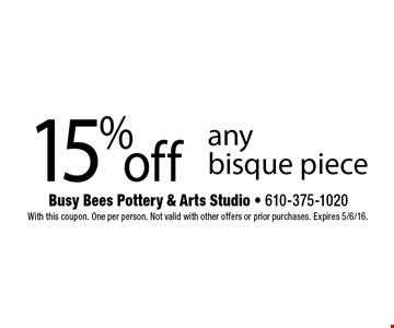 15% off any bisque piece . With this coupon. One per person. Not valid with other offers or prior purchases. Expires 5/6/16.