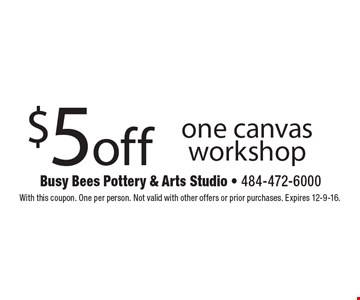 $5 off one canvas workshop. With this coupon. One per person. Not valid with other offers or prior purchases. Expires 12-9-16.