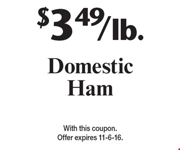 $3.49/lb. Domestic Ham. With this coupon. Offer expires 11-6-16.