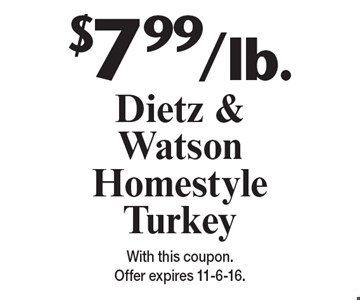 $7.99/lb. Dietz & Watson Homestyle Turkey. With this coupon. Offer expires 11-6-16.