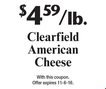 $4.59/lb. Clearfield American Cheese. With this coupon. Offer expires 11-6-16.