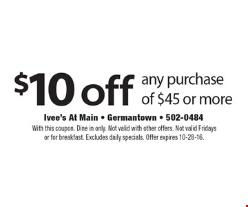 $10 off any purchase of $45 or more. With this coupon. Dine in only. Not valid with other offers. Not valid Fridays or for breakfast. Excludes daily specials. Offer expires 10-28-16.