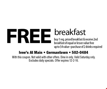 free breakfast buy 1 reg. priced breakfast & receive 2nd breakfast of equal or lesser value freeup to $4 value - purchase of 2 drinks required. With this coupon. Not valid with other offers. Dine in only. Valid Saturday only.Excludes daily specials. Offer expires 12-2-16.