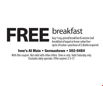 Free breakfast. Buy 1 reg. priced breakfast & receive 2nd breakfast of equal or lesser value free. Up to $4 value. Purchase of 2 drinks required. With this coupon. Not valid with other offers. Dine in only. Valid Saturday only. Excludes daily specials. Offer expires 2-3-17.