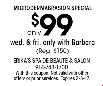 MICRODERMABRASION SPECIAL $99only wed. & fri. only with Barbara (Reg. $150). With this coupon. Not valid with other offers or prior services. Expires 2-3-17.