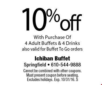 10%off With Purchase Of 4 Adult Buffets & 4 Drinks also valid for Buffet To Go orders. Cannot be combined with other coupons. Must present coupon before seating. Excludes holidays. Exp. 10/31/16. S