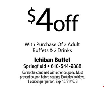 $4off With Purchase Of 2 Adult Buffets & 2 Drinks. Cannot be combined with other coupons. Must present coupon before seating. Excludes holidays. 1 coupon per person. Exp. 10/31/16. S