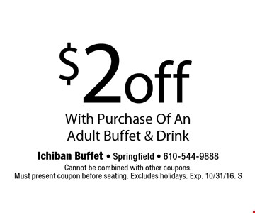 $2off With Purchase Of An Adult Buffet & Drink. Cannot be combined with other coupons.Must present coupon before seating. Excludes holidays. Exp. 10/31/16. S
