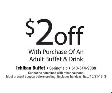 $2 off With Purchase Of An Adult Buffet & Drink. Cannot be combined with other coupons.Must present coupon before seating. Excludes holidays. Exp. 10/31/16. S