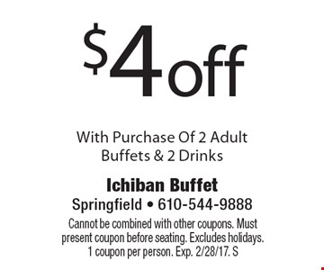 $4 off With Purchase Of 2 Adult Buffets & 2 Drinks. Cannot be combined with other coupons. Must present coupon before seating. Excludes holidays. 1 coupon per person. Exp. 2/28/17. S