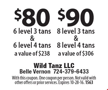 $80 6 level 3 tans &6 level 4 tans a value of $238. $90 8 level 3 tans & 8 level 4 tans a value of $306. With this coupon. One coupon per person. Not valid with other offers or prior services. Expires 10-28-16. 1563