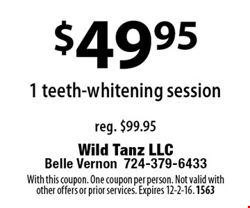 $49.95 1 teeth-whitening session reg. $99.95. With this coupon. One coupon per person. Not valid with other offers or prior services. Expires 12-2-16. 1563