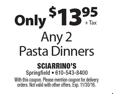 Only $13.95 + Tax for Any 2 Pasta Dinners. With this coupon. Please mention coupon for delivery orders. Not valid with other offers. Exp. 11/30/16.