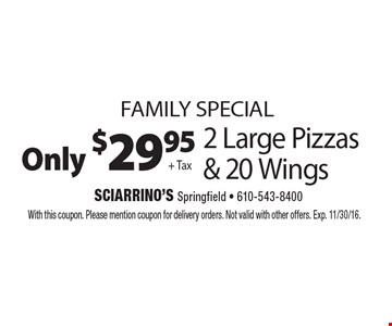 family special Only $29.95 + Tax for 2 Large Pizzas & 20 Wings. With this coupon. Please mention coupon for delivery orders. Not valid with other offers. Exp. 11/30/16.