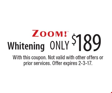 only $189 ZOOM! Whitening. With this coupon. Not valid with other offers or prior services. Offer expires 2-3-17.