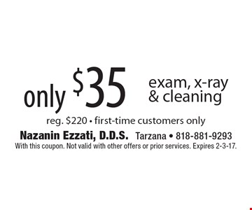 only $35 exam, x-ray & cleaning reg. $220 - first-time customers only. With this coupon. Not valid with other offers or prior services. Expires 2-3-17.