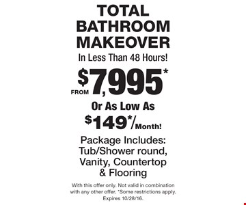 TOTAL BATHROOM MAKEOVER In Less Than 48 Hours! FROM $7,995* Or As Low As $149*/Month! Package Includes: Tub/Shower round, Vanity, Countertop & Flooring. With this offer only. Not valid in combination with any other offer. *Some restrictions apply. Expires 10/28/16.