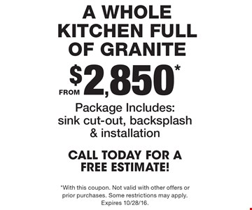 A whole kitchen full of granite from $2,850*. Package Includes: sink cut-out, backsplash & installation. Call Today For A FREE Estimate! *With this coupon. Not valid with other offers or prior purchases. Some restrictions may apply. Expires 10/28/16.