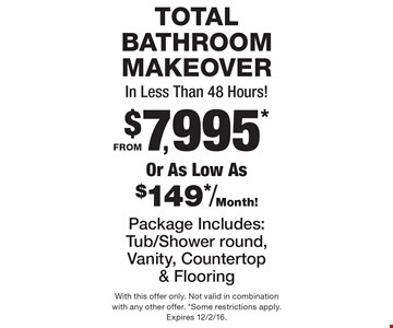 TOTAL BATHROOM MAKEOVER In Less Than 48 Hours! FROM $7,995* Or As Low As $149*/Month!  Package Includes: Tub/Shower round,Vanity, Countertop & Flooring. With this offer only. Not valid in combination with any other offer. *Some restrictions apply. Expires 12/2/16.