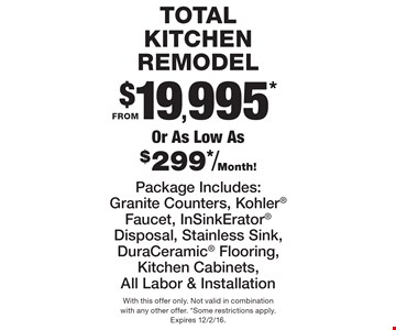 TOTAL KITCHEN REMODEL FROM $19,995* Or As Low As $299*/Month!  Package Includes:Granite Counters, Kohler Faucet, InSinkErator Disposal, Stainless Sink, DuraCeramic Flooring, Kitchen Cabinets, All Labor & Installation. With this offer only. Not valid in combinationwith any other offer. *Some restrictions apply.Expires 12/2/16.