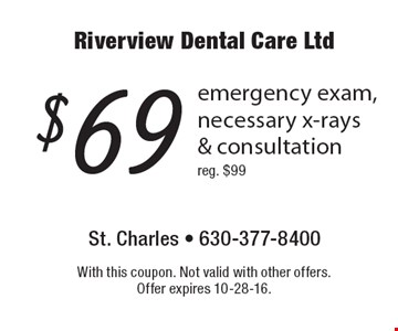 $69 emergency exam, necessary x-rays & consultation reg. $99. With this coupon. Not valid with other offers. Offer expires 10-28-16.