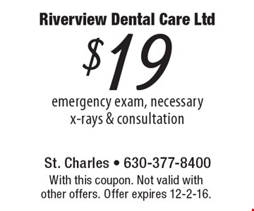 $19 emergency exam, necessary x-rays & consultation. With this coupon. Not valid with other offers. Offer expires 12-2-16.