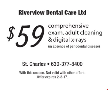 $59 comprehensive exam, adult cleaning & digital x-rays (in absence of periodontal disease). With this coupon. Not valid with other offers. Offer expires 2-3-17.
