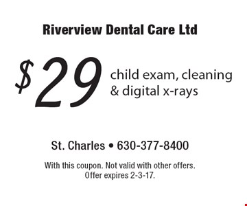 $29 child exam, cleaning & digital x-rays. With this coupon. Not valid with other offers. Offer expires 2-3-17.
