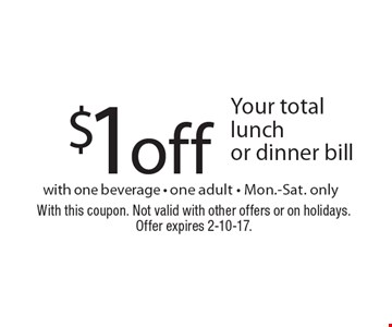 $1off Your total lunch or dinner bill with one beverage - one adult - Mon.-Sat. only. With this coupon. Not valid with other offers or on holidays. Offer expires 2-10-17.