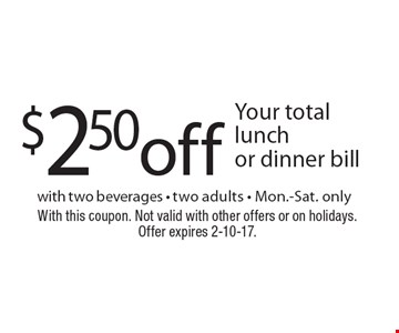 $2.50 off Your total lunch or dinner bill with two beverages - two adults - Mon.-Sat. only. With this coupon. Not valid with other offers or on holidays. Offer expires 2-10-17.