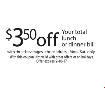 $3.50 off Your total lunch or dinner bill with three beverages - three adults - Mon.-Sat. only. With this coupon. Not valid with other offers or on holidays. Offer expires 2-10-17.