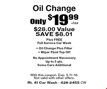Oil Change Only $19.99+tax. $28.00 Value. SAVE $8.01 Plus FREE Full Service Car Wash • Oil Change Plus Filter • Wiper Fluid Top Off. No Appointment Necessary. Up to 5 qts. Some Cars Additional. With this coupon. Exp. 3-11-16.Not valid with other offers.