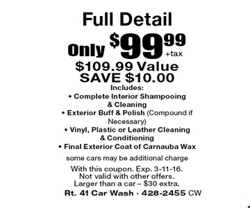 Full Detail Only $99.99+tax. $109.99 Value. SAVE $10.00. Includes:• Complete Interior Shampooing & Cleaning • Exterior Buff & Polish (Compound if Necessary) • Vinyl, Plastic or Leather Cleaning & Conditioning • Final Exterior Coat of Carnauba Wax. Some cars may be additional charge. With this coupon. Exp. 3-11-16. Not valid with other offers. Larger than a car – $30 extra.