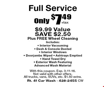 Full Service Only $7.49+tax. $9.99 Value. SAVE $2.50. Plus FREE Wheel Cleaning. Includes:• Interior Vacuuming• Dash & Console Dusted • Interior Windows • Doorjambs Wiped • Ashtrays Emptied • Hand Towel Dry • Exterior Wash Featuring Advanced Wash Material. With this coupon. Exp. 3-11-16. Not valid with other offers. All trucks, vans, SUVs, etc. $1.50 extra.